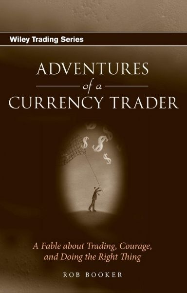 Adventures of a Currency Trader A Fable about Trading, Courage and Doing the Right Thing